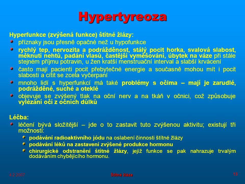 4.2.2007 Štítná žláza 13 Hypertyreoza Hyperfunkce (zvýšená funkce) štítné žlázy: příznaky jsou přesně opačné než u hypofunkce rychlý tep, nervozita a podrážděnost, stálý pocit horka, svalová slabost, měknutí nehtů, padání vlasů, častější vyměšování, úbytek na váze při stále stejném příjmu potravin, u žen kratší menstruační interval a slabší krvácení často mají pacienti pocit přebytečné energie a současně mohou mít i pocit slabosti a cítit se zcela vyčerpaní mnoho lidí s hyperfunkcí má také problémy s očima – mají je zarudlé, podrážděné, suché a oteklé objevuje se zvýšený tlak na oční nerv a na tkáň v očnici, což způsobuje vylézání očí z očních důlků Léčba: léčení bývá složitější – jde o to zastavit tuto zvýšenou aktivitu; existují tři možnosti: podávání radioaktivního jódu na oslabení činnosti štítné žlázy podávání léků na zastavení zvýšené produkce hormonu chirurgické odstranění štítné žlázy, jejíž funkce se pak nahrazuje trvalým dodáváním chybějícího hormonu.