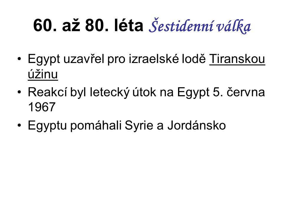 60. až 80. léta Šestidenní válka Egypt uzavřel pro izraelské lodě Tiranskou úžinu Reakcí byl letecký útok na Egypt 5. června 1967 Egyptu pomáhali Syri