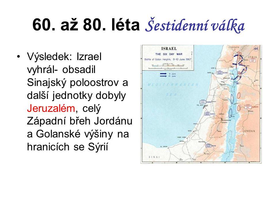 60. až 80. léta Šestidenní válka Výsledek: Izrael vyhrál- obsadil Sinajský poloostrov a další jednotky dobyly Jeruzalém, celý Západní břeh Jordánu a G