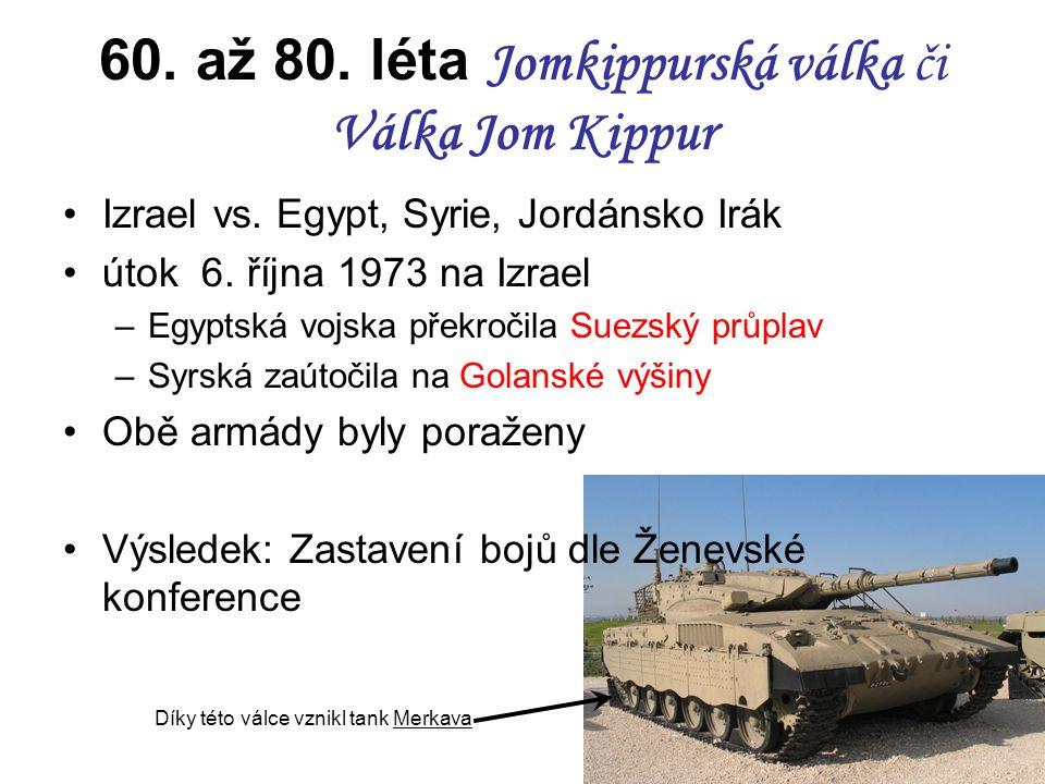 60. až 80. léta Jomkippurská válka či Válka Jom Kippur Izrael vs. Egypt, Syrie, Jordánsko Irák útok 6. října 1973 na Izrael –Egyptská vojska překročil