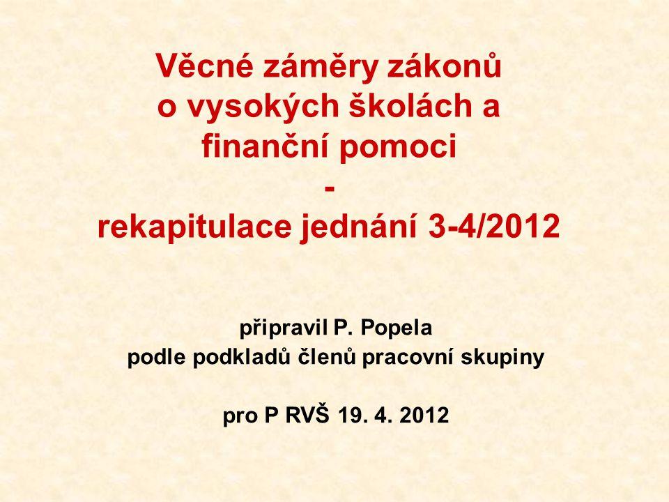 Věcné záměry zákonů o vysokých školách a finanční pomoci - rekapitulace jednání 3-4/2012 připravil P. Popela podle podkladů členů pracovní skupiny pro