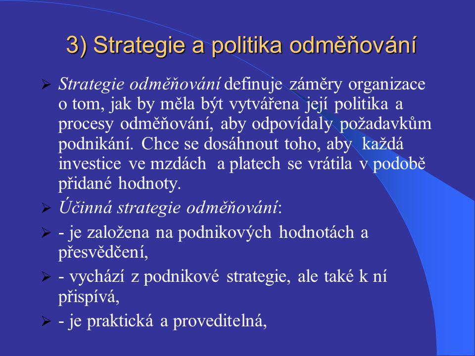 3 ) Strategie a politika odměňování  Strategie odměňování definuje záměry organizace o tom, jak by měla být vytvářena její politika a procesy odměňování, aby odpovídaly požadavkům podnikání.