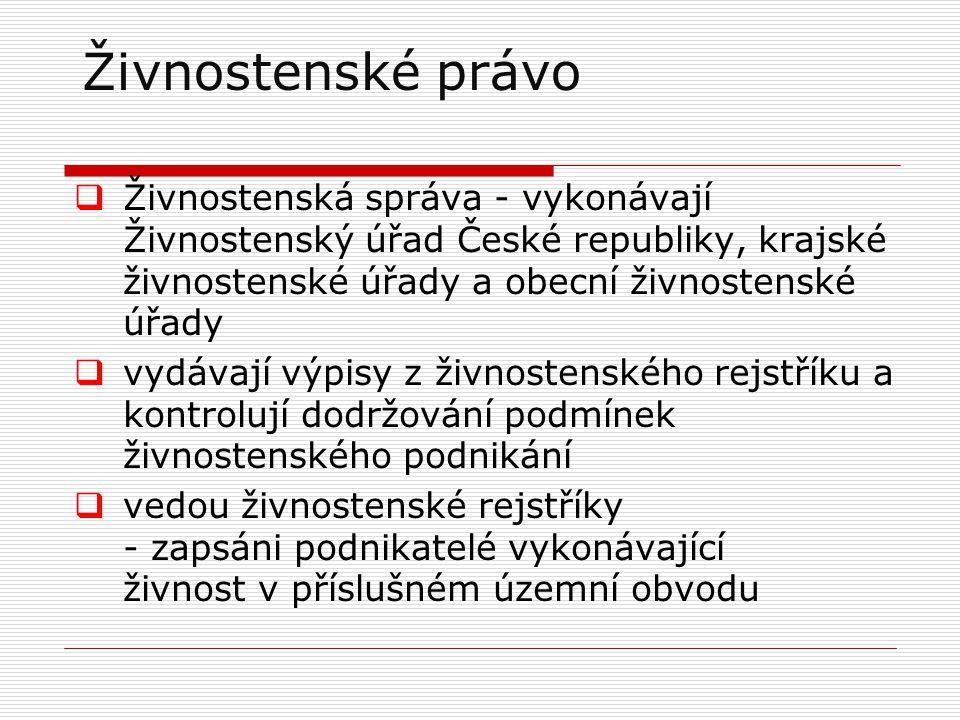  Živnostenská správa - vykonávají Živnostenský úřad České republiky, krajské živnostenské úřady a obecní živnostenské úřady  vydávají výpisy z živnostenského rejstříku a kontrolují dodržování podmínek živnostenského podnikání  vedou živnostenské rejstříky - zapsáni podnikatelé vykonávající živnost v příslušném územní obvodu Živnostenské právo