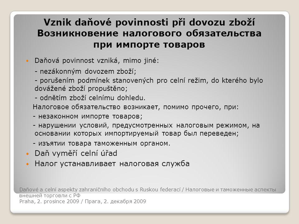 Daňové a celní aspekty zahraničního obchodu s Ruskou federací Vznik daňové povinnosti při dovozu zboží Возникновение налогового обязательства при импорте товаров Daňová povinnost vzniká, mimo jiné: - nezákonným dovozem zboží; - porušením podmínek stanovených pro celní režim, do kterého bylo dovážené zboží propuštěno; - odnětím zboží celnímu dohledu.
