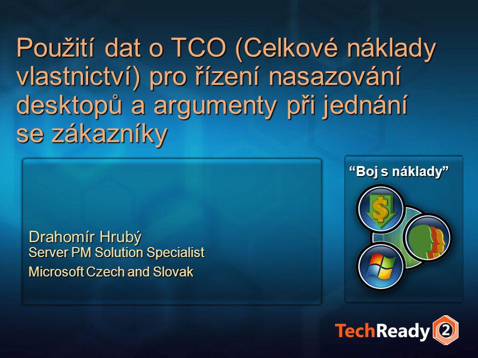Použití dat o TCO (Celkové náklady vlastnictví) pro řízení nasazování desktopů a argumenty při jednání se zákazníky Drahomír Hrubý Server PM Solution Specialist Microsoft Czech and Slovak Boj s náklady
