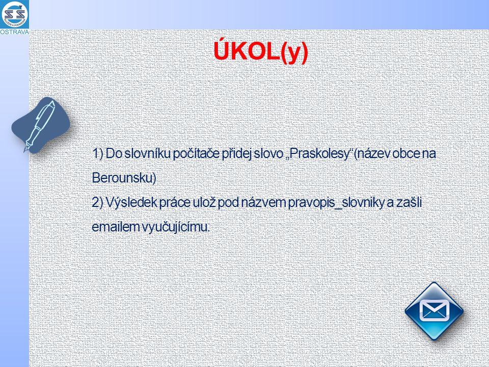 """1) Do slovníku počítače přidej slovo """"Praskolesy (název obce na Berounsku) 2) Výsledek práce ulož pod názvem pravopis_slovniky a zašli emailem vyučujícímu."""