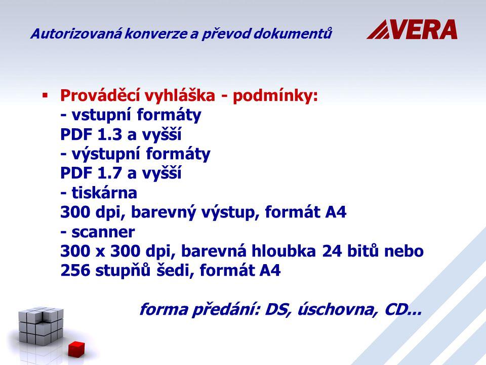  Prováděcí vyhláška - podmínky: - vstupní formáty PDF 1.3 a vyšší - výstupní formáty PDF 1.7 a vyšší - tiskárna 300 dpi, barevný výstup, formát A4 - scanner 300 x 300 dpi, barevná hloubka 24 bitů nebo 256 stupňů šedi, formát A4 forma předání: DS, úschovna, CD...