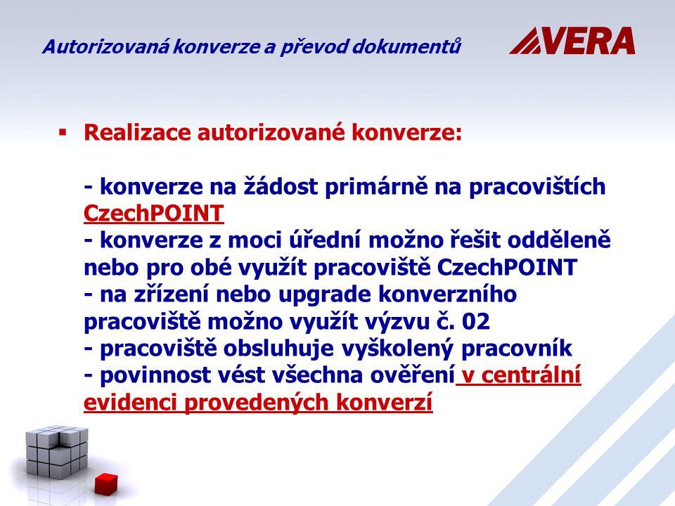  Realizace autorizované konverze: - konverze na žádost primárně na pracovištích CzechPOINT - konverze z moci úřední možno řešit odděleně nebo pro obé využít pracoviště CzechPOINT - na zřízení nebo upgrade konverzního pracoviště možno využít výzvu č.