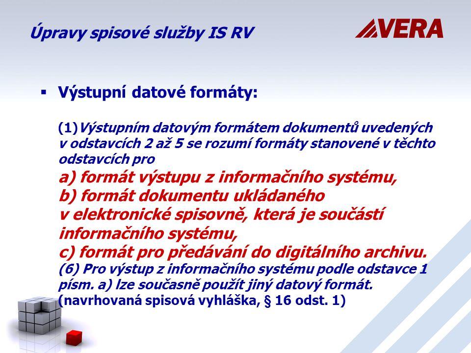 Úpravy spisové služby IS RV  Výstupní datové formáty: (1)Výstupním datovým formátem dokumentů uvedených v odstavcích 2 až 5 se rozumí formáty stanovené v těchto odstavcích pro a) formát výstupu z informačního systému, b) formát dokumentu ukládaného v elektronické spisovně, která je součástí informačního systému, c) formát pro předávání do digitálního archivu.