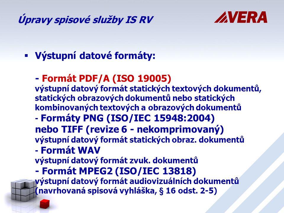 Úpravy spisové služby IS RV  Výstupní datové formáty: - Formát PDF/A (ISO 19005) výstupní datový formát statických textových dokumentů, statických obrazových dokumentů nebo statických kombinovaných textových a obrazových dokumentů - Formáty PNG (ISO/IEC 15948:2004) nebo TIFF (revize 6 - nekomprimovaný) výstupní datový formát statických obraz.