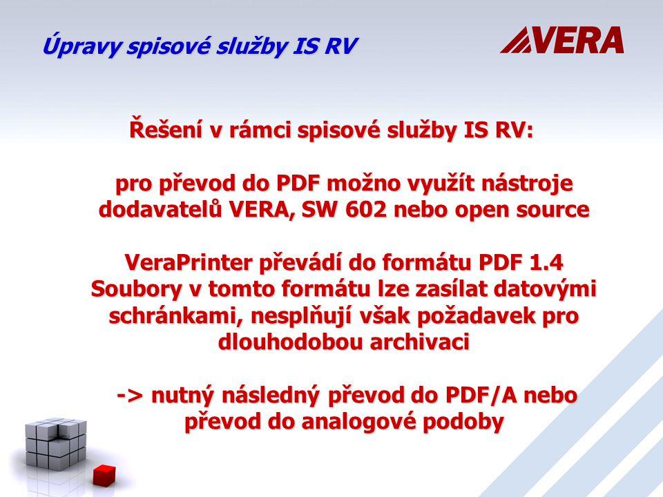 Úpravy spisové služby IS RV Řešení v rámci spisové služby IS RV: pro převod do PDF možno využít nástroje dodavatelů VERA, SW 602 nebo open source VeraPrinter převádí do formátu PDF 1.4 Soubory v tomto formátu lze zasílat datovými schránkami, nesplňují však požadavek pro dlouhodobou archivaci -> nutný následný převod do PDF/A nebo převod do analogové podoby