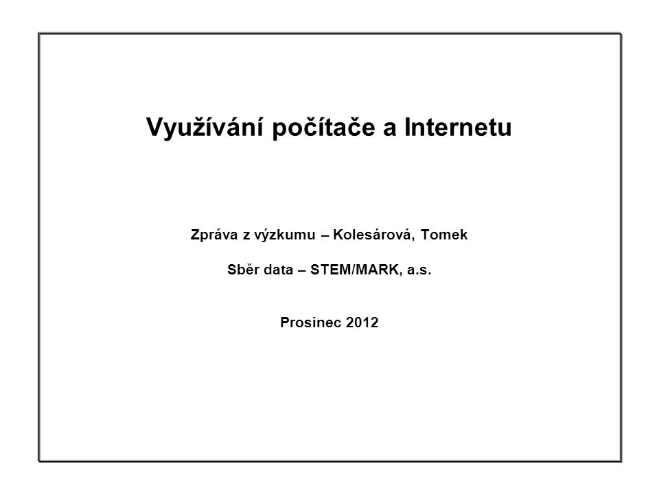 1 Využívání počítače a Internetu Zpráva z výzkumu – Kolesárová, Tomek Sběr data – STEM/MARK, a.s. Prosinec 2012