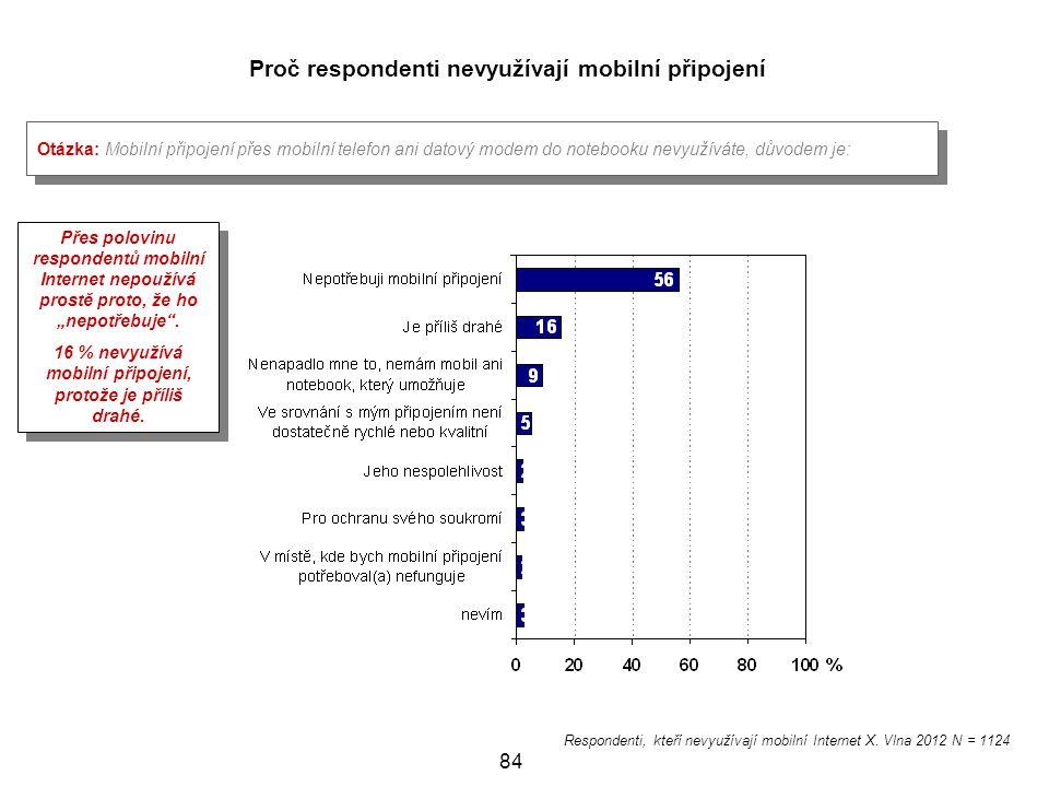 84 Proč respondenti nevyužívají mobilní připojení Otázka: Mobilní připojení přes mobilní telefon ani datový modem do notebooku nevyužíváte, důvodem je