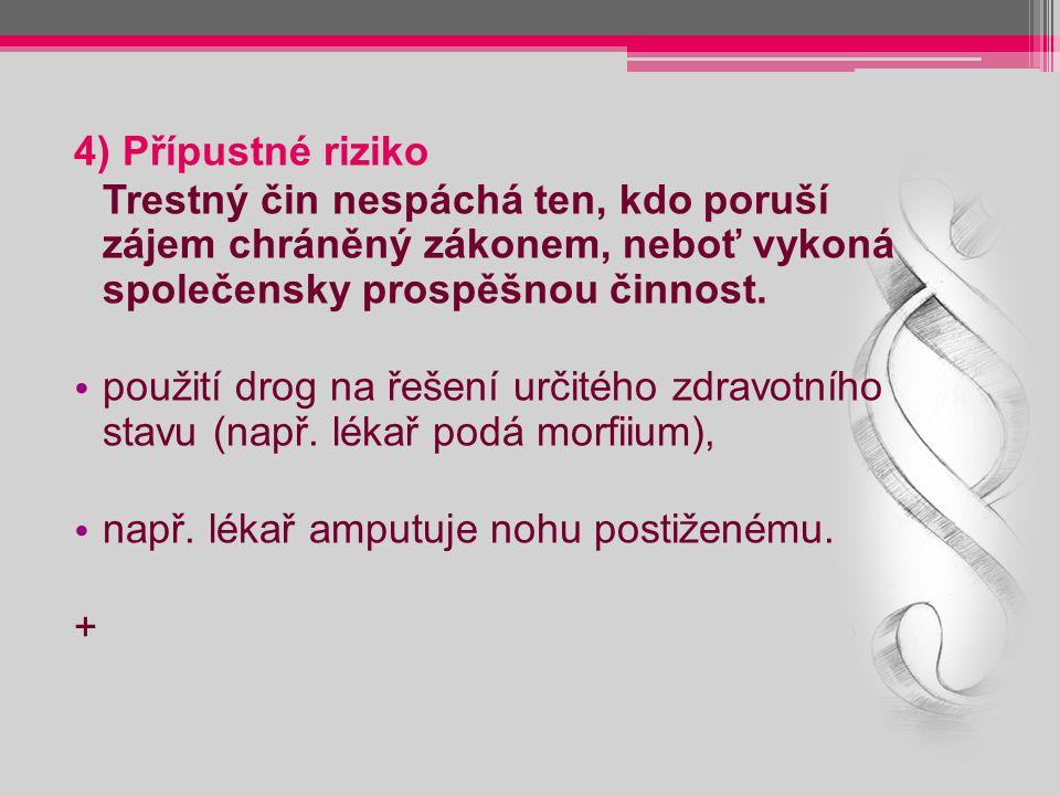 4) Přípustné riziko Trestný čin nespáchá ten, kdo poruší zájem chráněný zákonem, neboť vykoná společensky prospěšnou činnost. použití drog na řešení u