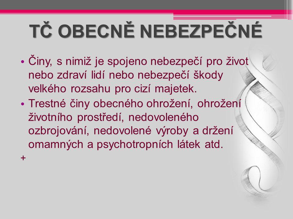 TČ OBECNĚ NEBEZPEČNÉ Činy, s nimiž je spojeno nebezpečí pro život nebo zdraví lidí nebo nebezpečí škody velkého rozsahu pro cizí majetek. Trestné činy