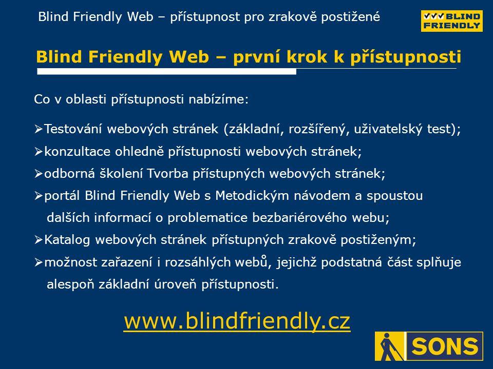 Blind Friendly Web – přístupnost pro zrakově postižené Blind Friendly Web – první krok k přístupnosti  Testování webových stránek (základní, rozšířený, uživatelský test);  konzultace ohledně přístupnosti webových stránek;  odborná školení Tvorba přístupných webových stránek;  portál Blind Friendly Web s Metodickým návodem a spoustou dalších informací o problematice bezbariérového webu;  Katalog webových stránek přístupných zrakově postiženým;  možnost zařazení i rozsáhlých webů, jejichž podstatná část splňuje alespoň základní úroveň přístupnosti.