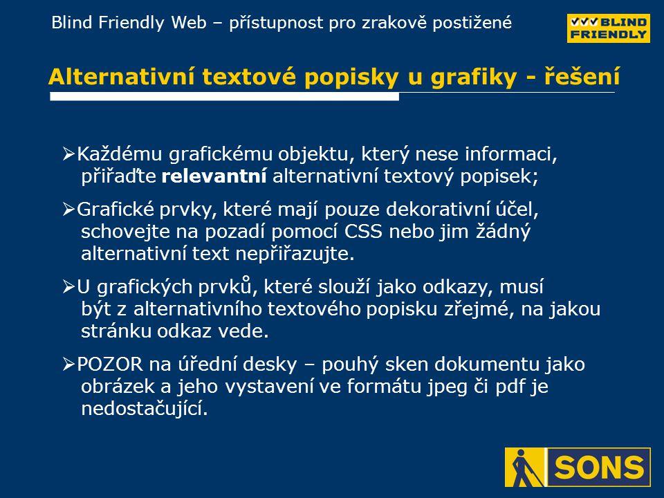Blind Friendly Web – přístupnost pro zrakově postižené Alternativní textové popisky u grafiky - řešení  Každému grafickému objektu, který nese informaci, přiřaďte relevantní alternativní textový popisek;  Grafické prvky, které mají pouze dekorativní účel, schovejte na pozadí pomocí CSS nebo jim žádný alternativní text nepřiřazujte.