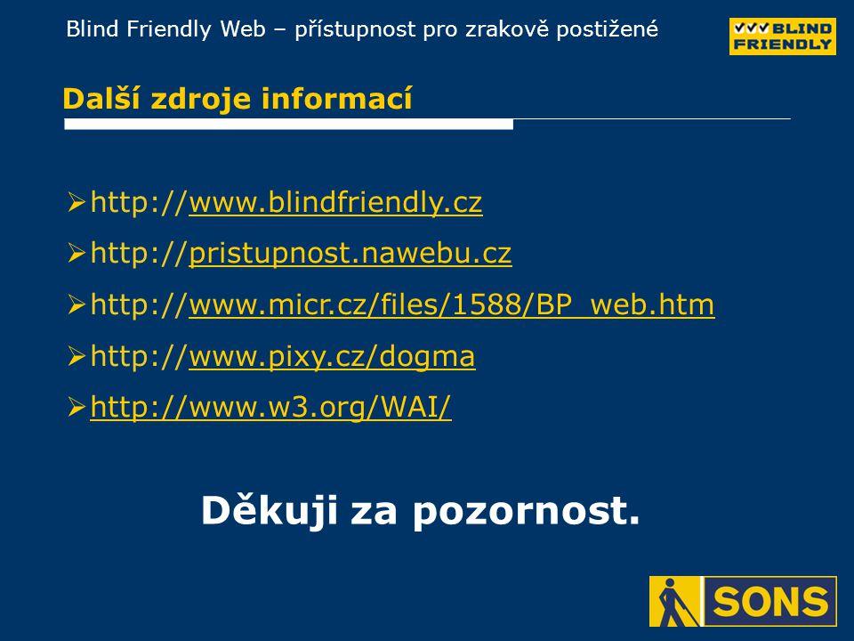 Blind Friendly Web – přístupnost pro zrakově postižené Další zdroje informací  http://www.blindfriendly.czwww.blindfriendly.cz  http://pristupnost.nawebu.czpristupnost.nawebu.cz  http://www.micr.cz/files/1588/BP_web.htmwww.micr.cz/files/1588/BP_web.htm  http://www.pixy.cz/dogmawww.pixy.cz/dogma  http://www.w3.org/WAI/http://www.w3.org/WAI/ Děkuji za pozornost.
