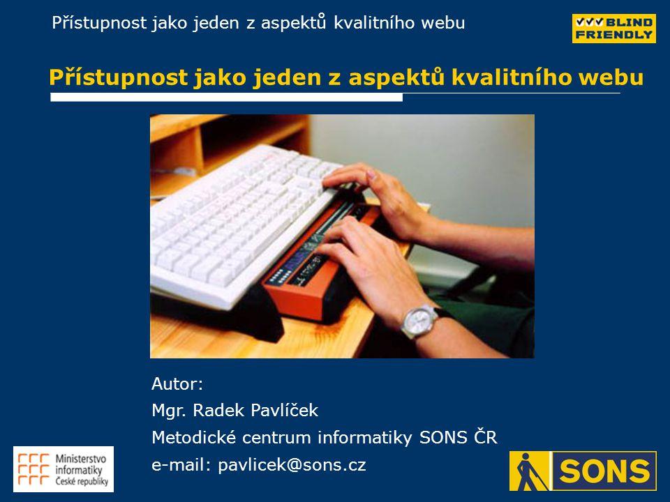 Přístupnost jako jeden z aspektů kvalitního webu Autor: Mgr. Radek Pavlíček Metodické centrum informatiky SONS ČR e-mail: pavlicek@sons.cz