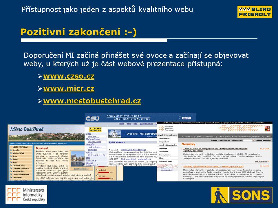 Přístupnost jako jeden z aspektů kvalitního webu Pozitivní zakončení :-) Doporučení MI začíná přinášet své ovoce a začínají se objevovat weby, u kterých už je část webové prezentace přístupná:   www.czso.czwww.czso.cz   www.micr.czwww.micr.cz   www.mestobustehrad.czwww.mestobustehrad.cz