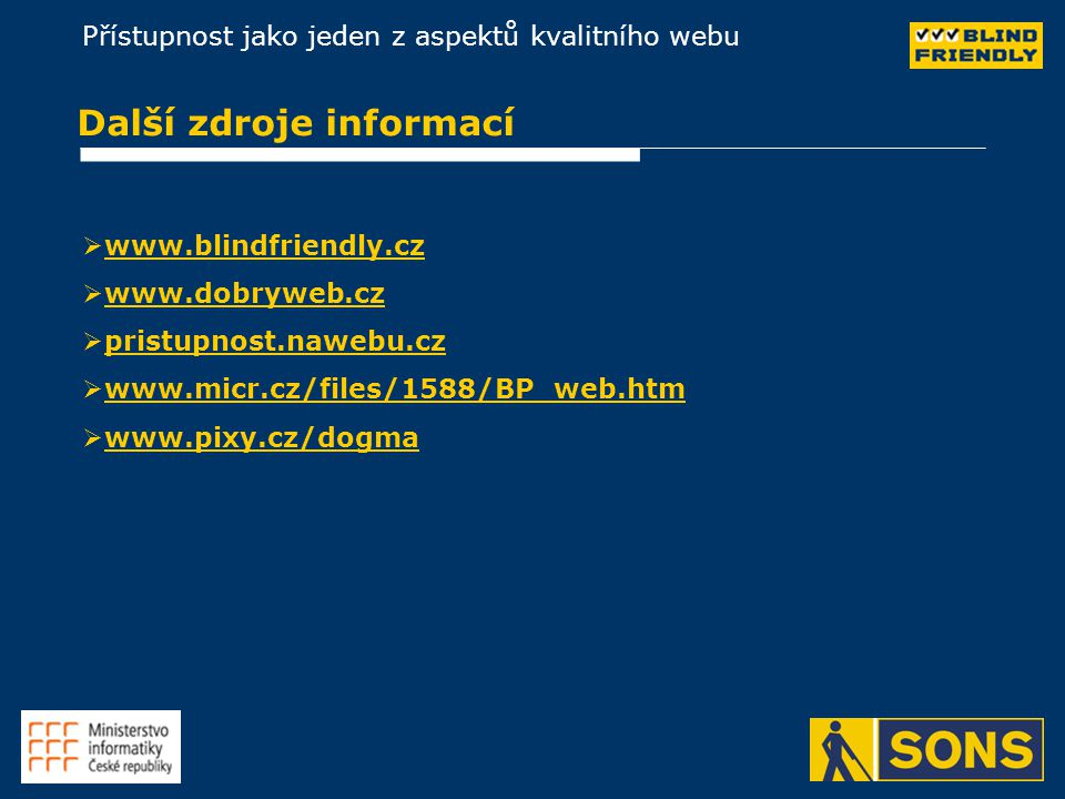 Přístupnost jako jeden z aspektů kvalitního webu Další zdroje informací   www.blindfriendly.czwww.blindfriendly.cz   www.dobryweb.czwww.dobryweb.cz   pristupnost.nawebu.czpristupnost.nawebu.cz   www.micr.cz/files/1588/BP_web.htmwww.micr.cz/files/1588/BP_web.htm   www.pixy.cz/dogmawww.pixy.cz/dogma