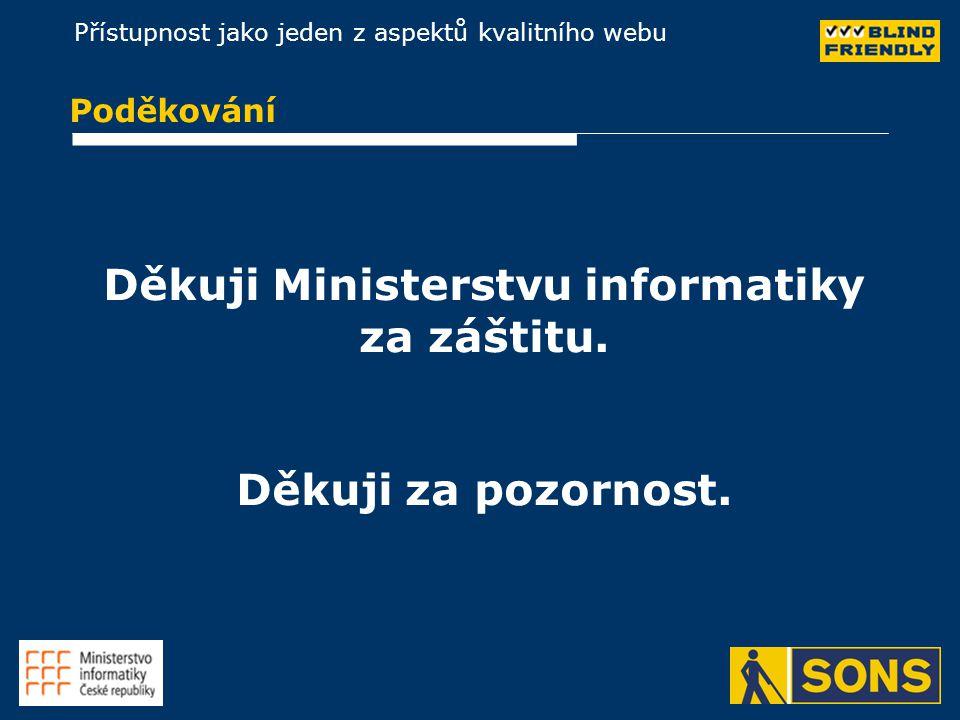 Přístupnost jako jeden z aspektů kvalitního webu Poděkování Děkuji Ministerstvu informatiky za záštitu. Děkuji za pozornost.