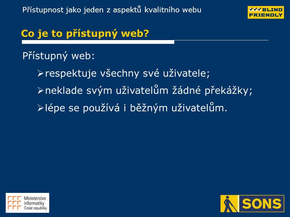 Přístupnost jako jeden z aspektů kvalitního webu Co je to přístupný web? Přístupný web:   respektuje všechny své uživatele;   neklade svým uživate