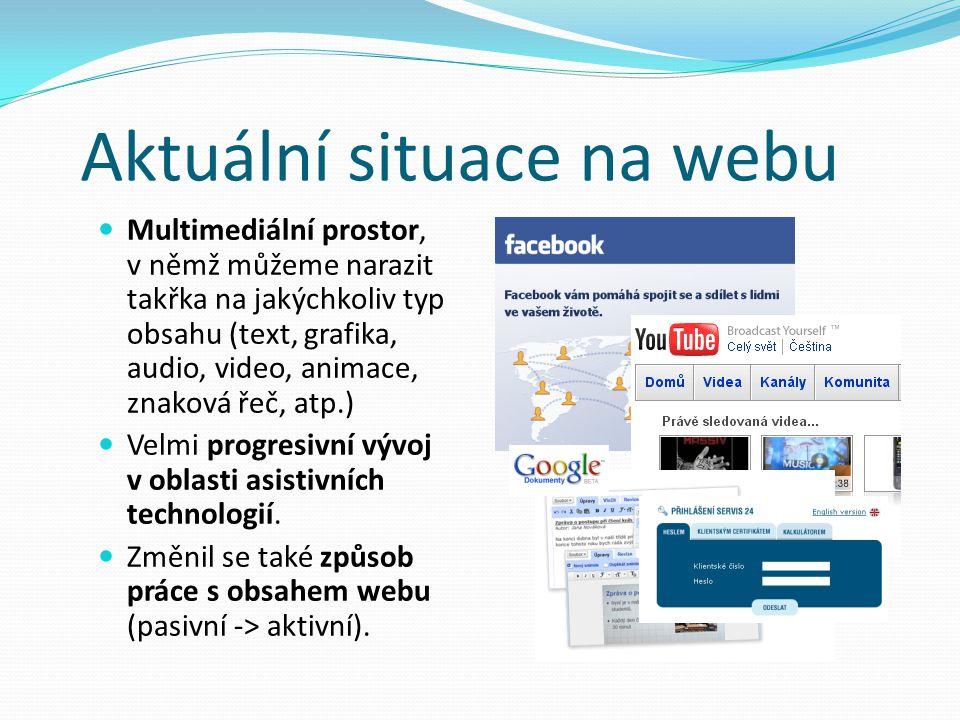 Aktuální situace na webu Multimediální prostor, v němž můžeme narazit takřka na jakýchkoliv typ obsahu (text, grafika, audio, video, animace, znaková řeč, atp.) Velmi progresivní vývoj v oblasti asistivních technologií.