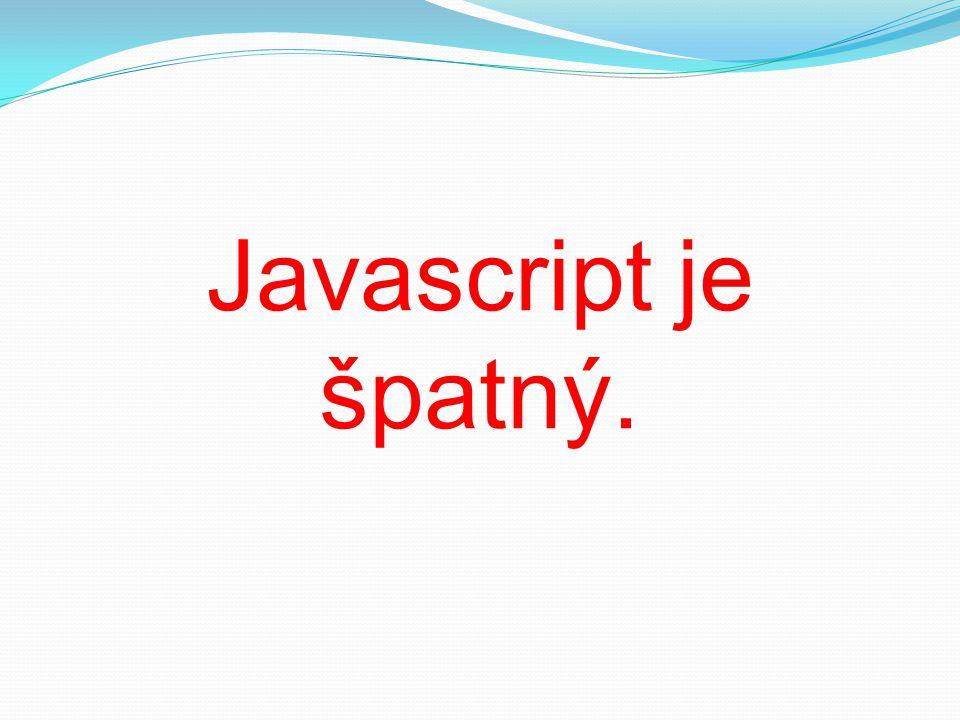 Javascript je špatný.