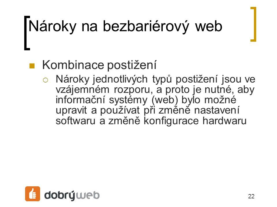 22 Nároky na bezbariérový web Kombinace postižení  Nároky jednotlivých typů postižení jsou ve vzájemném rozporu, a proto je nutné, aby informační systémy (web) bylo možné upravit a používat při změně nastavení softwaru a změně konfigurace hardwaru