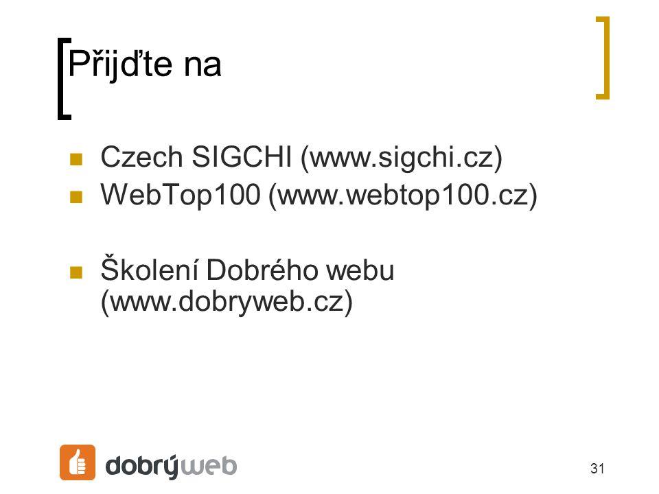31 Přijďte na Czech SIGCHI (www.sigchi.cz) WebTop100 (www.webtop100.cz) Školení Dobrého webu (www.dobryweb.cz)