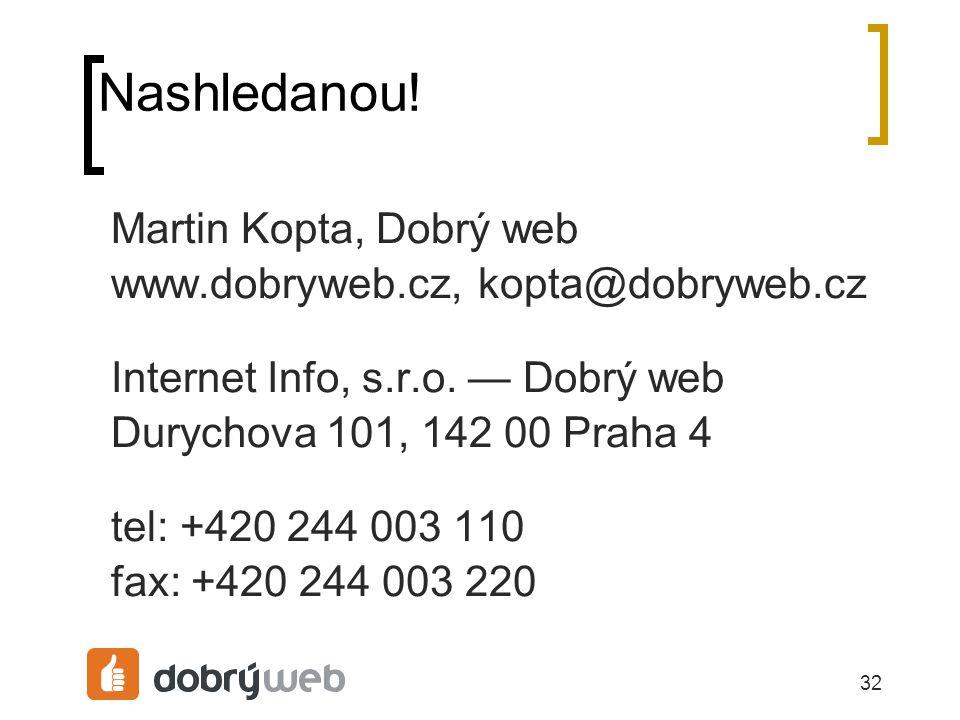32 Nashledanou. Martin Kopta, Dobrý web www.dobryweb.cz, kopta@dobryweb.cz Internet Info, s.r.o.