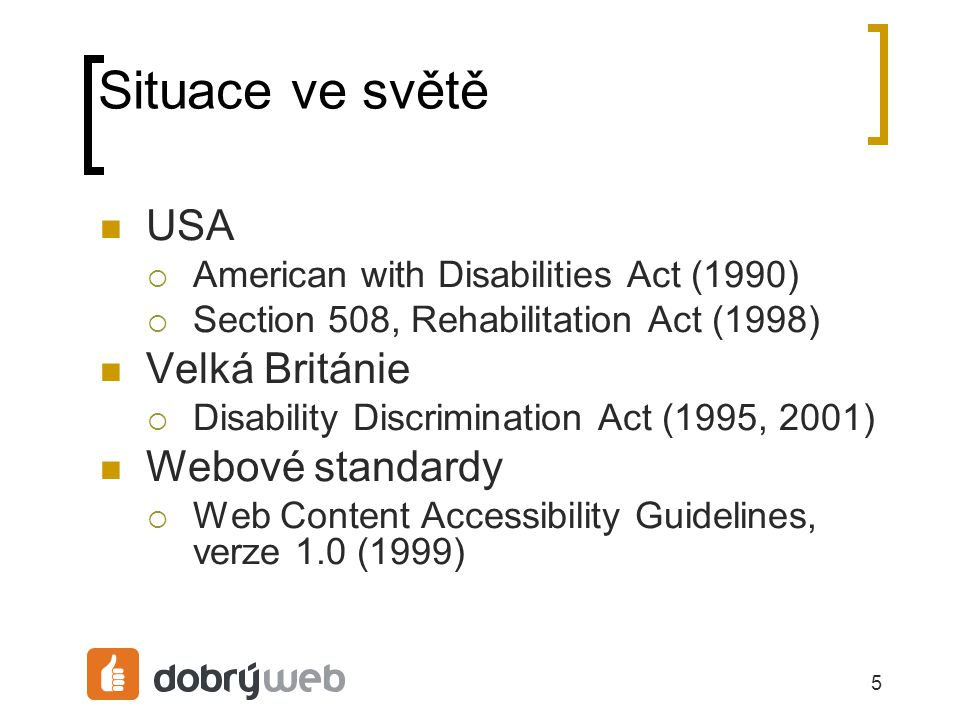 5 Situace ve světě USA  American with Disabilities Act (1990)  Section 508, Rehabilitation Act (1998) Velká Británie  Disability Discrimination Act