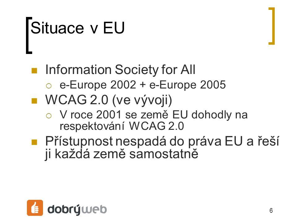 6 Situace v EU Information Society for All  e-Europe 2002 + e-Europe 2005 WCAG 2.0 (ve vývoji)  V roce 2001 se země EU dohodly na respektování WCAG 2.0 Přístupnost nespadá do práva EU a řeší ji každá země samostatně