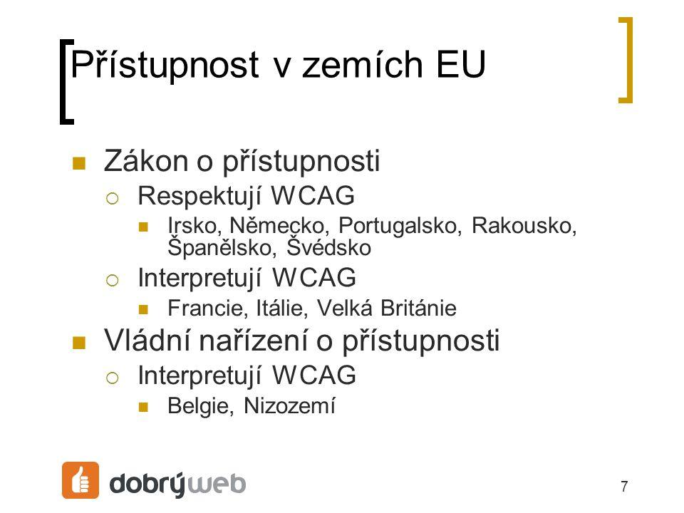 7 Přístupnost v zemích EU Zákon o přístupnosti  Respektují WCAG Irsko, Německo, Portugalsko, Rakousko, Španělsko, Švédsko  Interpretují WCAG Francie, Itálie, Velká Británie Vládní nařízení o přístupnosti  Interpretují WCAG Belgie, Nizozemí