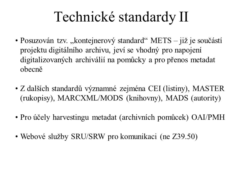 """Technické standardy II Posuzován tzv. """"kontejnerový standard"""" METS – již je součástí projektu digitálního archivu, jeví se vhodný pro napojení digital"""