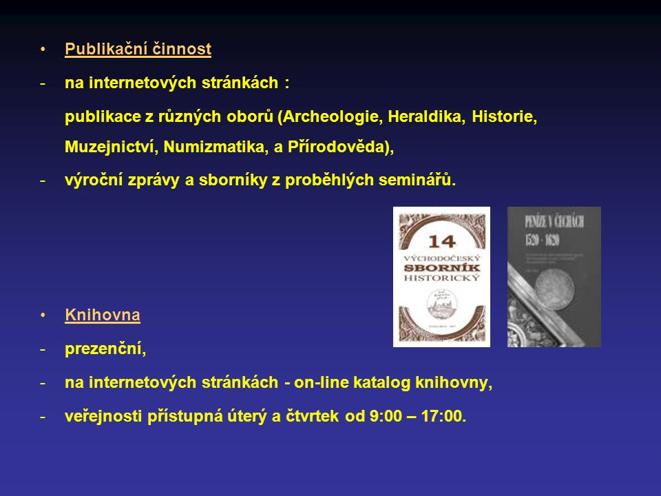 Publikační činnost -na internetových stránkách : publikace z různých oborů (Archeologie, Heraldika, Historie, Muzejnictví, Numizmatika, a Přírodověda), -výroční zprávy a sborníky z proběhlých seminářů.