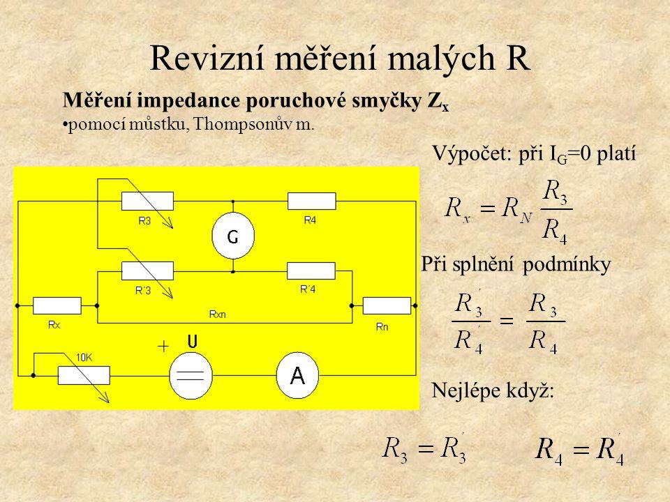 Revizní měření malých R Měření impedance poruchové smyčky Z x pomocí můstku, Thompsonův m. Výpočet: při I G =0 platí Při splnění podmínky Nejlépe když