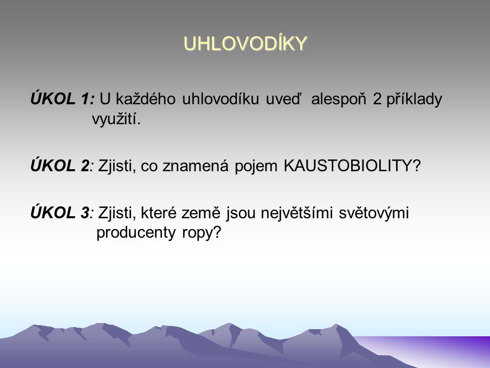 UHLOVODÍKY ÚKOL 1: U každého uhlovodíku uveď alespoň 2 příklady využití. ÚKOL 2: Zjisti, co znamená pojem KAUSTOBIOLITY? ÚKOL 3: Zjisti, které země js