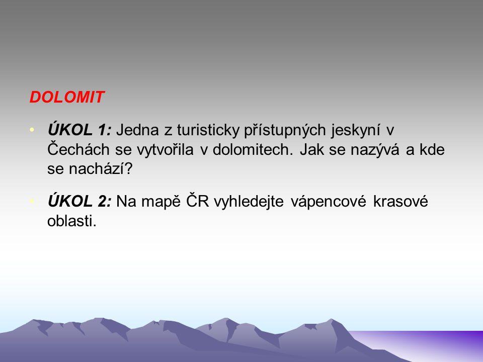 DOLOMIT ÚKOL 1: Jedna z turisticky přístupných jeskyní v Čechách se vytvořila v dolomitech. Jak se nazývá a kde se nachází? ÚKOL 2: Na mapě ČR vyhlede