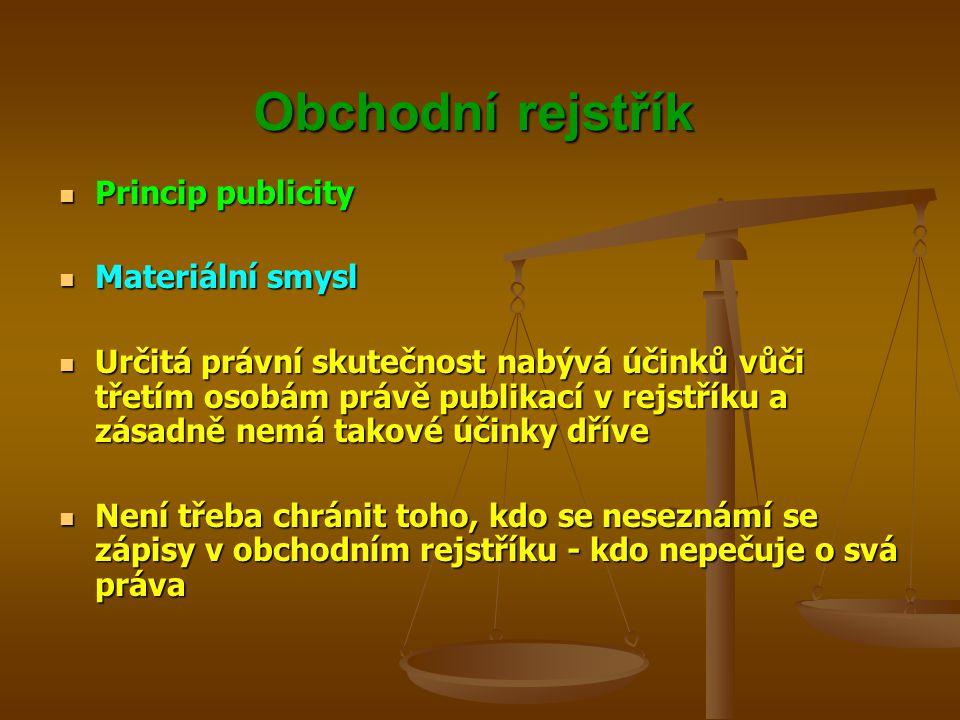 Obchodní rejstřík Princip publicity Princip publicity Materiální smysl Materiální smysl Určitá právní skutečnost nabývá účinků vůči třetím osobám práv
