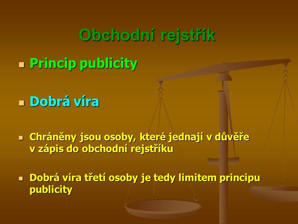 Obchodní rejstřík Princip publicity Princip publicity Dobrá víra Dobrá víra Chráněny jsou osoby, které jednají v důvěře v zápis do obchodní rejstříku