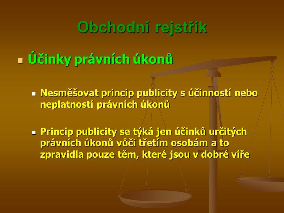 Obchodní rejstřík Účinky právních úkonů Účinky právních úkonů Nesměšovat princip publicity s účinností nebo neplatností právních úkonů Nesměšovat prin