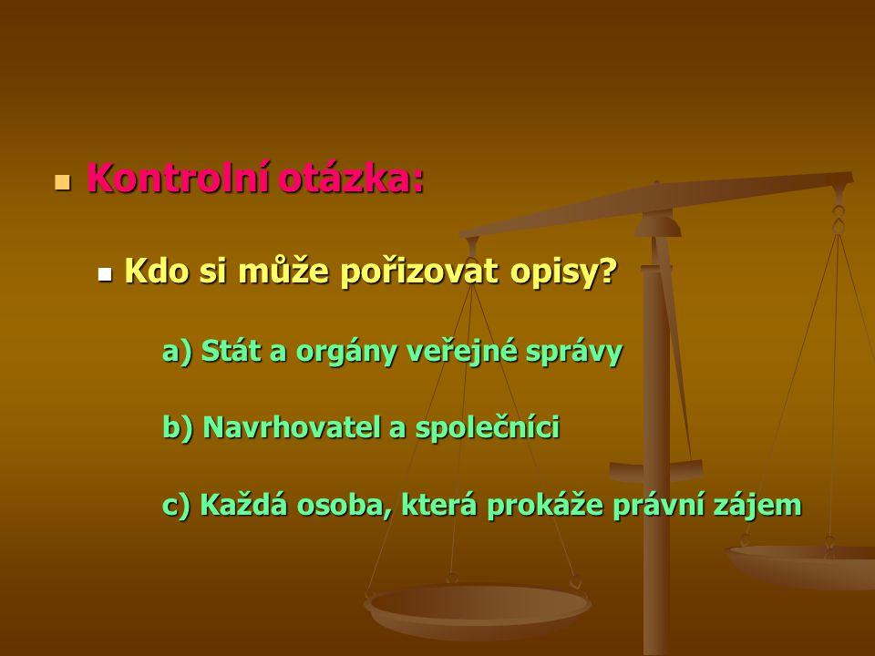 Kontrolní otázka: Kontrolní otázka: Kdo si může pořizovat opisy? Kdo si může pořizovat opisy? a) Stát a orgány veřejné správy b) Navrhovatel a společn