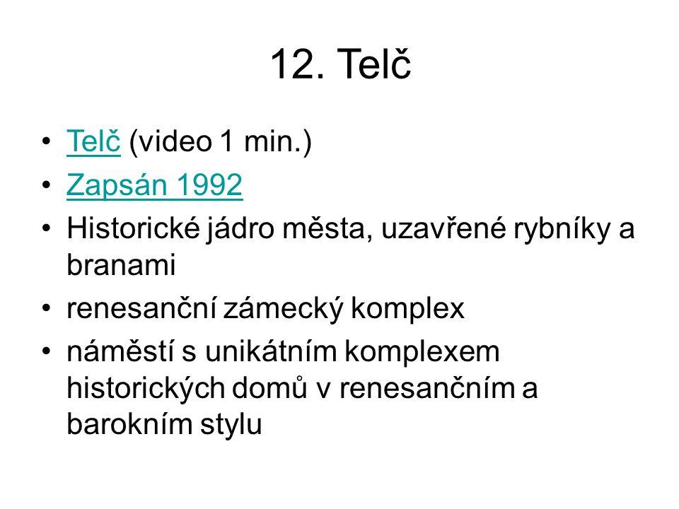 12. Telč Telč (video 1 min.)Telč Zapsán 1992 Historické jádro města, uzavřené rybníky a branami renesanční zámecký komplex náměstí s unikátním komplex