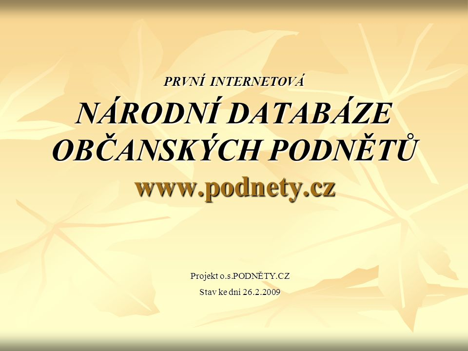 PRVNÍ INTERNETOVÁ NÁRODNÍ DATABÁZE OBČANSKÝCH PODNĚTŮ www.podnety.cz Projekt o.s.PODNĚTY.CZ Stav ke dni 26.2.2009