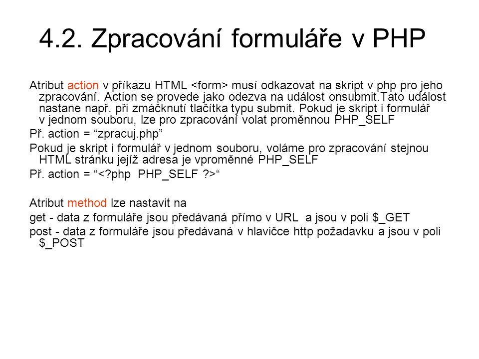 4.2. Zpracování formuláře v PHP Atribut action v příkazu HTML musí odkazovat na skript v php pro jeho zpracování. Action se provede jako odezva na udá