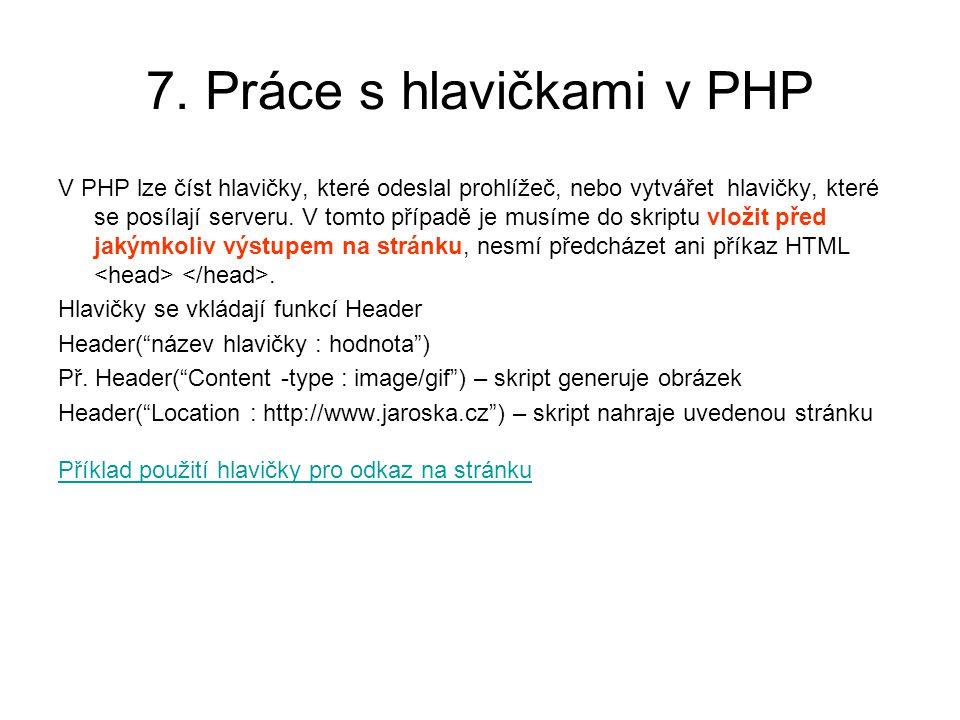 7. Práce s hlavičkami v PHP V PHP lze číst hlavičky, které odeslal prohlížeč, nebo vytvářet hlavičky, které se posílají serveru. V tomto případě je mu