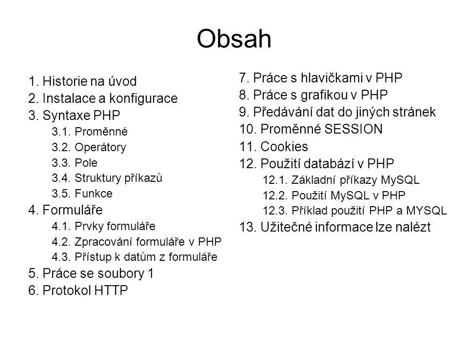 Obsah 1. Historie na úvod 2. Instalace a konfigurace 3. Syntaxe PHP 3.1. Proměnné 3.2. Operátory 3.3. Pole 3.4. Struktury příkazů 3.5. Funkce 4. Formu