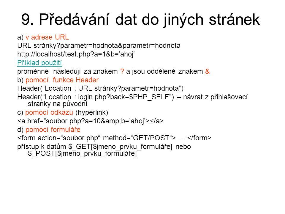 9. Předávání dat do jiných stránek a) v adrese URL URL stránky?parametr=hodnota&parametr=hodnota http://localhost/test.php?a=1&b='ahoj' Příklad použit